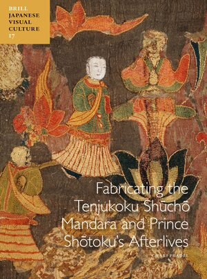 Cover Fabricating the Tenjukoku Shūchō Mandara and Prince Shōtoku's Afterlives