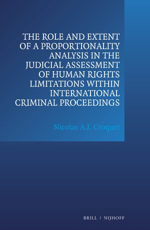 Cover The Role and Extent of a Proportionality Analysis in the Judicial Assessment of Human Rights Limitations within International Criminal Proceedings