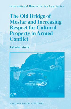 Cover The Old Bridge of Mostar and Increasing Respect for Cultural Property in Armed Conflict