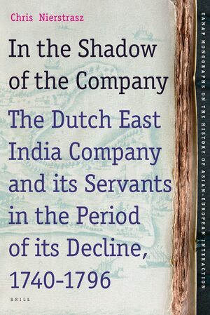 Cover In the Shadow of the Company: The Dutch East India Company and its Servants in the Period of its Decline (1740-1796)