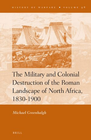 Cover The Military and Colonial Destruction of the Roman Landscape of North Africa, 1830-1900