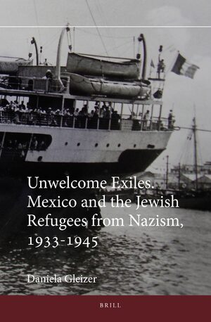 Unwelcome Exiles. Mexico and the Jewish Refugees from Nazism, 1933-1945