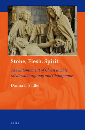 Cover Stone, Flesh, Spirit: The Entombment of Christ in Late Medieval Burgundy and Champagne