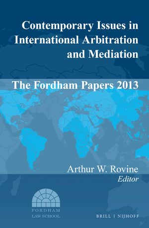 Contemporary Issues in International Arbitration and Mediation: The Fordham Papers (2013)