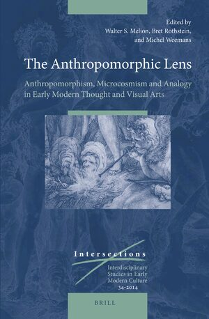 Cover The Anthropomorphic Lens: Anthropomorphism, Microcosmism and Analogy in Early Modern Thought and Visual Arts