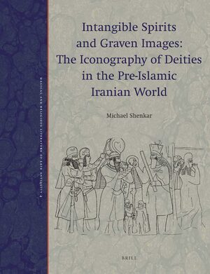 Cover Intangible Spirits and Graven Images: The Iconography of Deities in the Pre-Islamic Iranian World