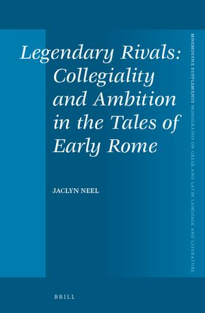 Legendary Rivals: Collegiality and Ambition in the Tales of Early Rome
