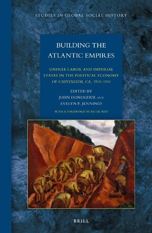 Building the Atlantic Empires: Unfree Labor and Imperial States in the Political Economy of Capitalism, ca. 1500-1914