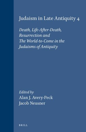 Judaism in Late Antiquity 4. Death, Life-After-Death, Resurrection and The World-to-Come in the Judaisms of Antiquity