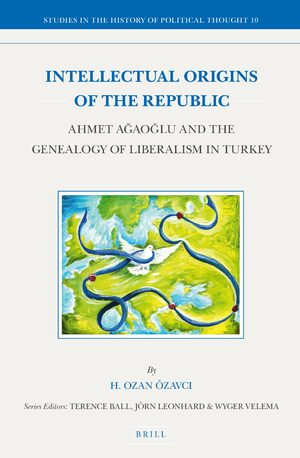 Cover Intellectual Origins of the Republic: Ahmet Ağaoğlu and the Genealogy of Liberalism in Turkey
