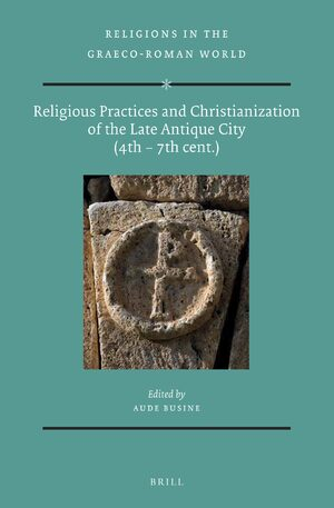 Religious Practices and Christianization of the Late Antique City (4th – 7th cent.)