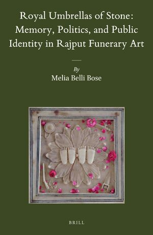 Royal Umbrellas of Stone: Memory, Politics, and Public Identity in Rajput Funerary Art