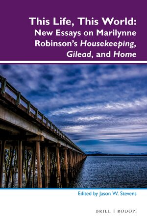 Cover This Life, This World: New Essays on Marilynne Robinson's <i>Housekeeping</i>, <i>Gilead</i>, and <i>Home</i>