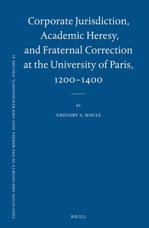Cover Corporate Jurisdiction, Academic Heresy, and Fraternal Correction at the University of Paris, 1200-1400