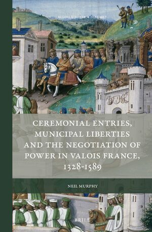 Cover Ceremonial Entries, Municipal Liberties and the Negotiation of Power in Valois France, 1328-1589