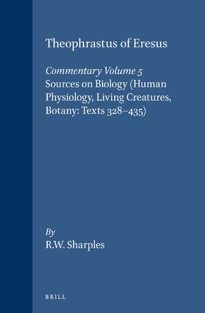 Theophrastus of Eresus, Commentary Volume 5: Sources on Biology (Human Physiology, Living Creatures, Botany: Texts 328-435)