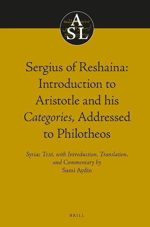 Cover Sergius of Reshaina: Introduction to Aristotle and his <i>Categories</i>, Addressed to Philotheos