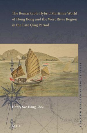 Cover The Remarkable Hybrid Maritime World of Hong Kong and the West River Region in the Late Qing Period