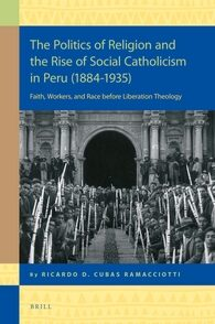 Cover The Politics of Religion and the Rise of Social Catholicism in Peru (1884-1935)