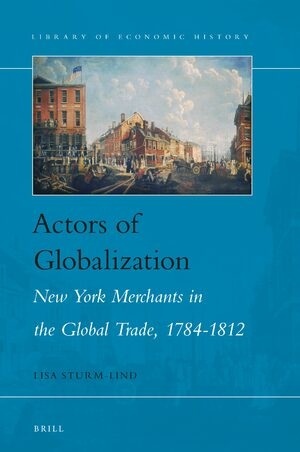 Cover Actors of Globalization: New York Merchants in Global Trade, 1784-1812