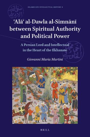 Cover 'Alā' al-Dawla al-Simnānī Between Spiritual Authority and Political Power: A Persian Lord and Intellectual in the Heart of the Ilkhanate