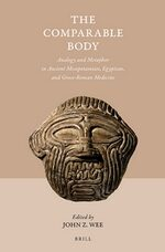 The Comparable Body - Analogy and Metaphor in Ancient Mesopotamian, Egyptian, and Greco-Roman Medicine