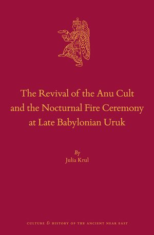 The Revival of the Anu Cult and the Nocturnal Fire Ceremony at Late Babylonian Uruk