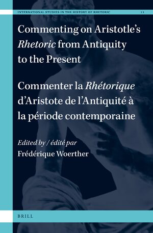 Commenting on Aristotle's <i>Rhetoric</i>, from Antiquity to the Present / Commenter la <i>Rhétorique</i> d'Aristote, de l'Antiquité à la période contemporaine