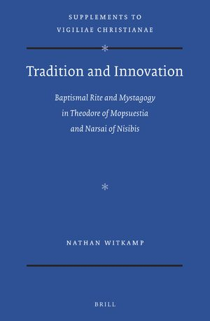 Cover Tradition and Innovation: Baptismal Rite and Mystagogy in Theodore of Mopsuestia and Narsai of Nisibis