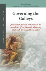 Cover Governing the Galleys: Jurisdiction, Justice, and Trade in the Squadrons of the Hispanic Monarchy (Sixteenth-Seventeenth Centuries)