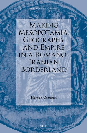 Making Mesopotamia: Geography and Empire in a Romano-Iranian Borderland
