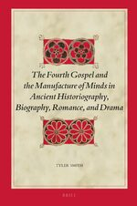 Cover The Fourth Gospel and the Manufacture of Minds in Ancient Historiography, Biography, Romance, and Drama