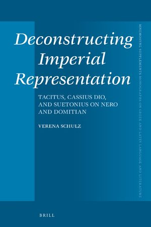 Deconstructing Imperial Representation: Tacitus, Cassius Dio, and Suetonius on Nero and Domitian