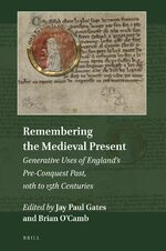 Cover Remembering the Medieval Present: Generative Uses of England's Pre-Conquest Past, 10th to 15th Centuries