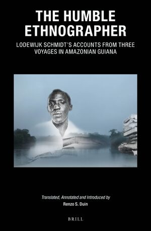 Cover The Humble Ethnographer: Lodewijk Schmidt's Accounts from Three Voyages in Amazonian Guiana