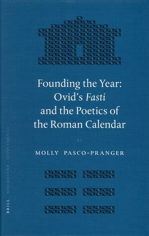 Cover Founding the Year: Ovid's <i>Fasti</i> and the Poetics of the Roman Calendar