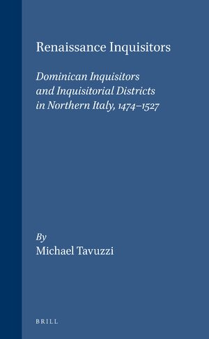 Cover Renaissance Inquisitors: Dominican Inquisitors and Inquisitorial Districts in Northern Italy, 1474-1527