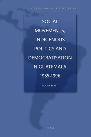 Cover Social Movements, Indigenous Politics and Democratisation in Guatemala, 1985-1996