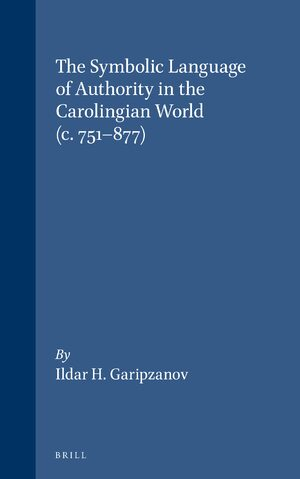 Cover The Symbolic Language of Authority in the Carolingian World (c.751-877)