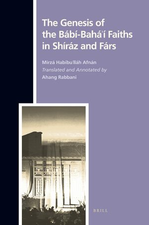 Cover The Genesis of the Bábi-Bahá'í Faiths in Shíráz and Fárs