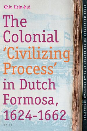 Cover The Colonial 'Civilizing Process' in Dutch Formosa, 1624-1662