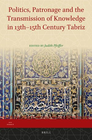 Cover Politics, Patronage and the Transmission of Knowledge in 13th - 15th Century Tabriz