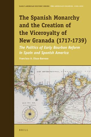Cover The Spanish Monarchy and the Creation of the Viceroyalty of New Granada (1717-1739)