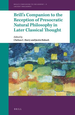 Brill's Companion to the Reception of Presocratic Natural Philosophy in Later Classical Thought