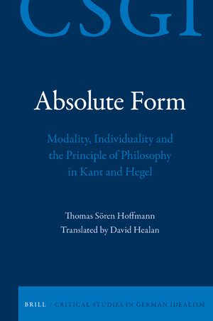 Cover Absolute Form: Modality, Individuality and the Principle of Philosophy in Kant and Hegel