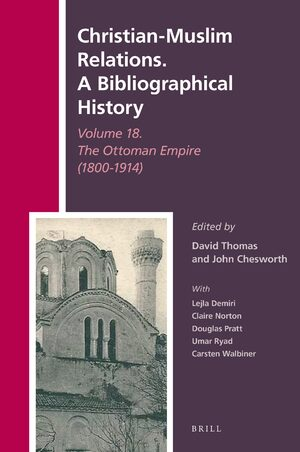 Cover Christian-Muslim Relations. A Bibliographical History Volume 18. The Ottoman Empire (1800-1914)