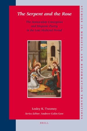 The Serpent And The Rose The Immaculate Conception And Hispanic Poetry In The Late Medieval Period Brill